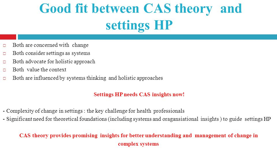 Good fit between CAS theory and settings HP Both are concerned with change Both consider settings as systems Both advocate for holistic approach Both value the context Both are influenced by systems thinking and holistic approaches Settings HP needs CAS insights now.