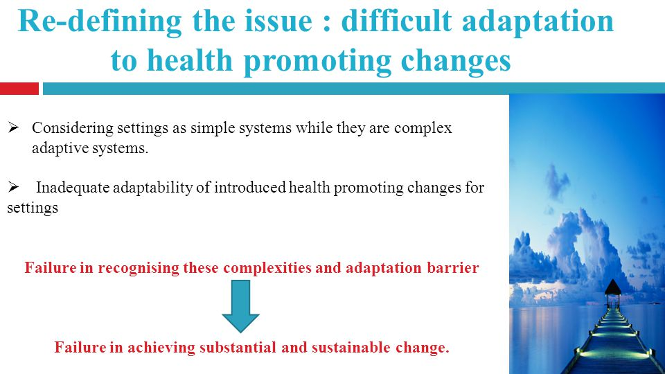 Re-defining the issue : difficult adaptation to health promoting changes Considering settings as simple systems while they are complex adaptive systems.