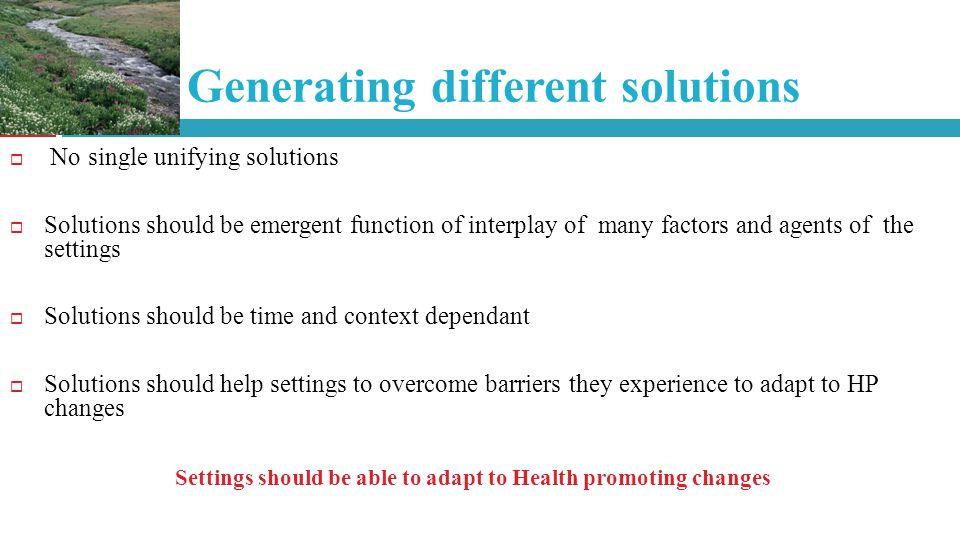 Generating different solutions No single unifying solutions Solutions should be emergent function of interplay of many factors and agents of the settings Solutions should be time and context dependant Solutions should help settings to overcome barriers they experience to adapt to HP changes Settings should be able to adapt to Health promoting changes