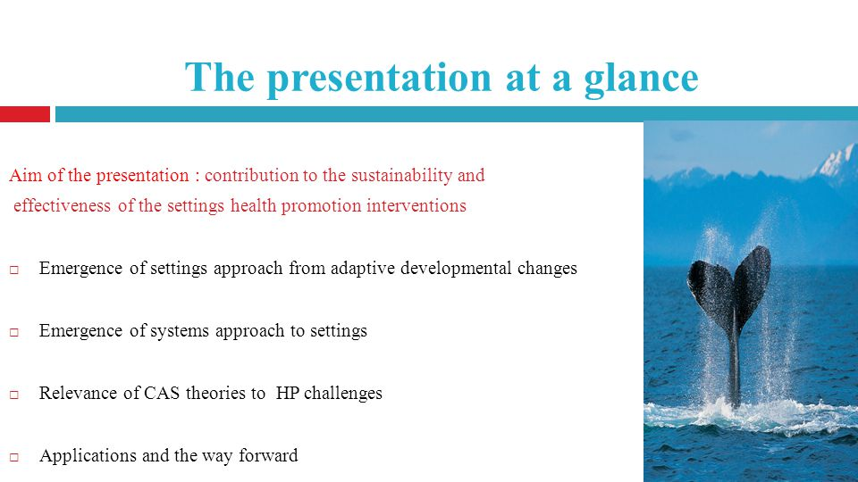 The presentation at a glance Aim of the presentation : contribution to the sustainability and effectiveness of the settings health promotion interventions Emergence of settings approach from adaptive developmental changes Emergence of systems approach to settings Relevance of CAS theories to HP challenges Applications and the way forward