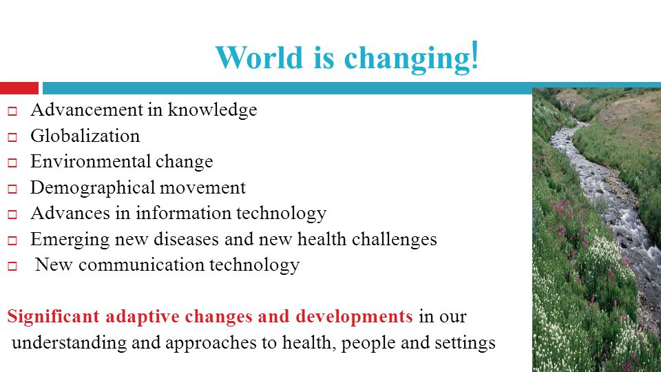 ! World is changing Advancement in knowledge Globalization Environmental change Demographical movement Advances in information technology Emerging new diseases and new health challenges New communication technology Significant adaptive changes and developments in our understanding and approaches to health, people and settings