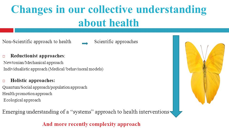 Changes in our collective understanding about health Non-Scientific approach to health Scientific approaches Reductionist approaches: Newtonian/Mechanical approach Individualistic approach (Medical/ behaviuoral models) Holistic approaches: Quantum/Social approach/population approach Health promotion approach Ecological approach Emerging understanding of a systems approach to health interventions And more recently complexity approach