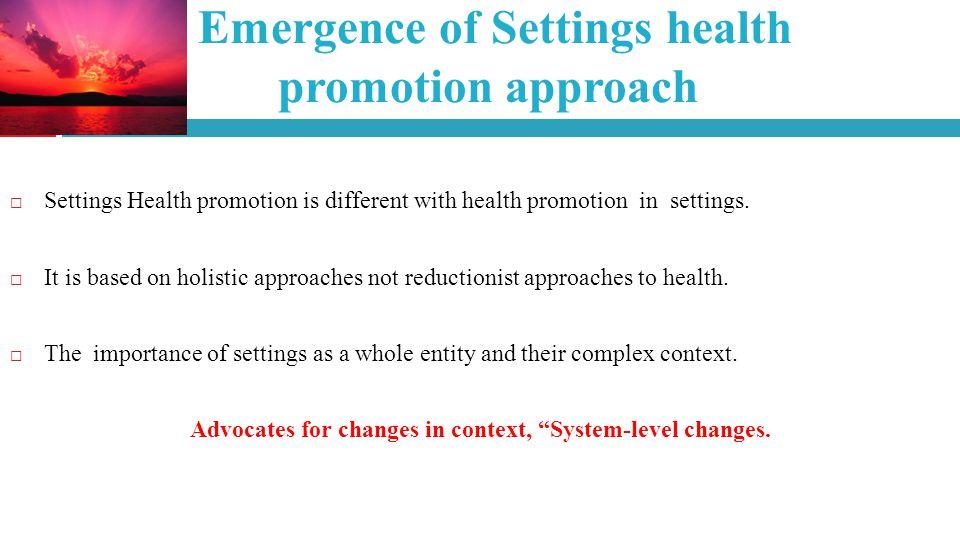 Emergence of Settings health promotion approach Settings Health promotion is different with health promotion in settings.