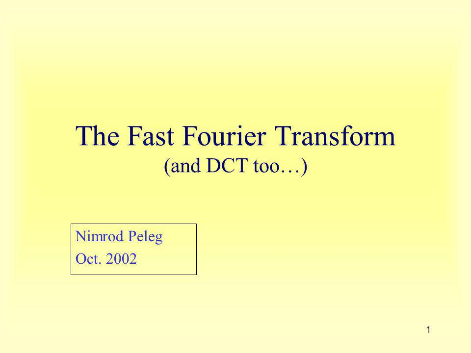 1 The Fast Fourier Transform (and DCT too…) Nimrod Peleg Oct. 2002