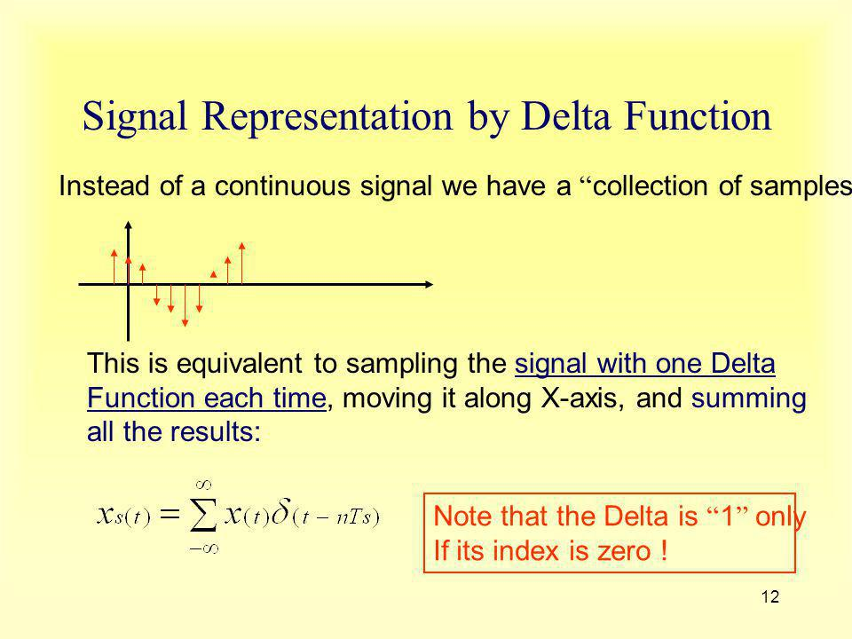 12 Signal Representation by Delta Function Instead of a continuous signal we have a collection of samples : This is equivalent to sampling the signal