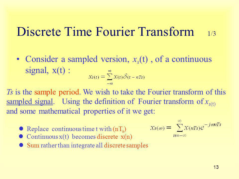13 Discrete Time Fourier Transform 1/3 Consider a sampled version, x s (t), of a continuous signal, x(t) : Ts is the sample period. We wish to take th