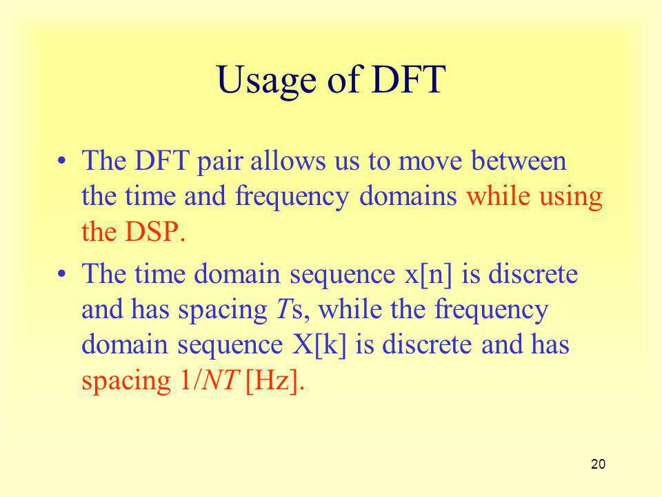 20 Usage of DFT The DFT pair allows us to move between the time and frequency domains while using the DSP. The time domain sequence x[n] is discrete a