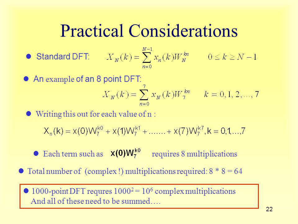 22 Practical Considerations 1000-point DFT requres 1000 2 = 10 6 complex multiplications And all of these need to be summed…. Standard DFT: An example