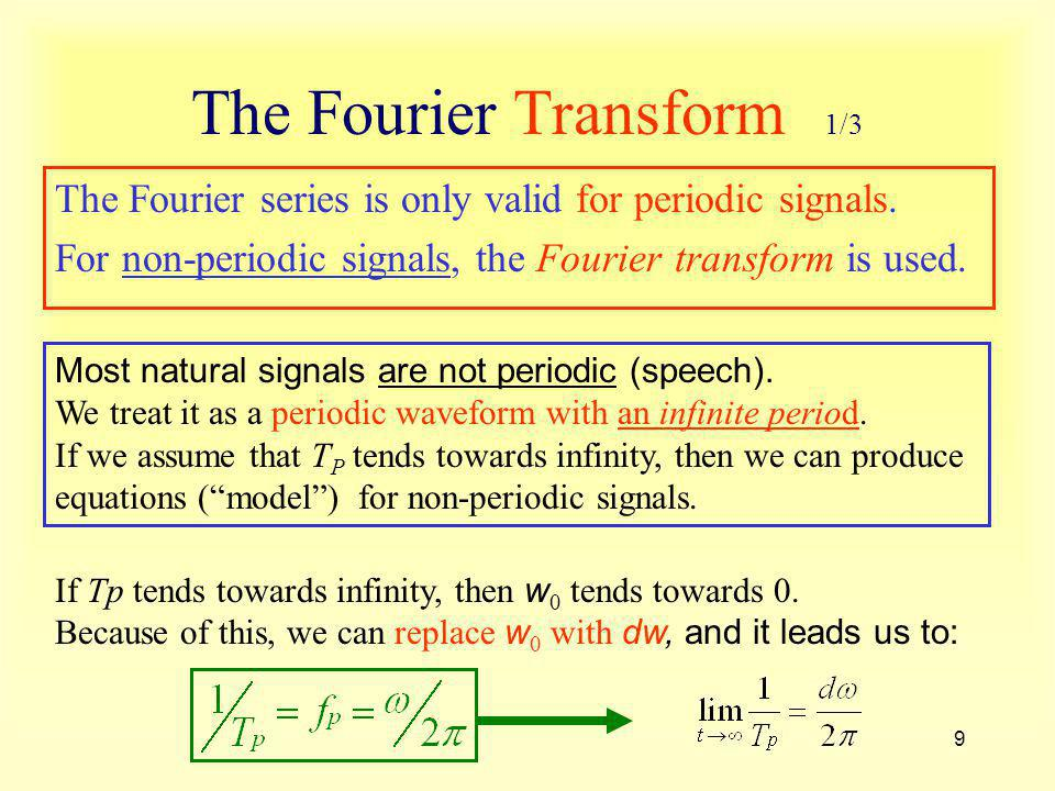 9 The Fourier Transform 1/3 The Fourier series is only valid for periodic signals. For non-periodic signals, the Fourier transform is used. Most natur