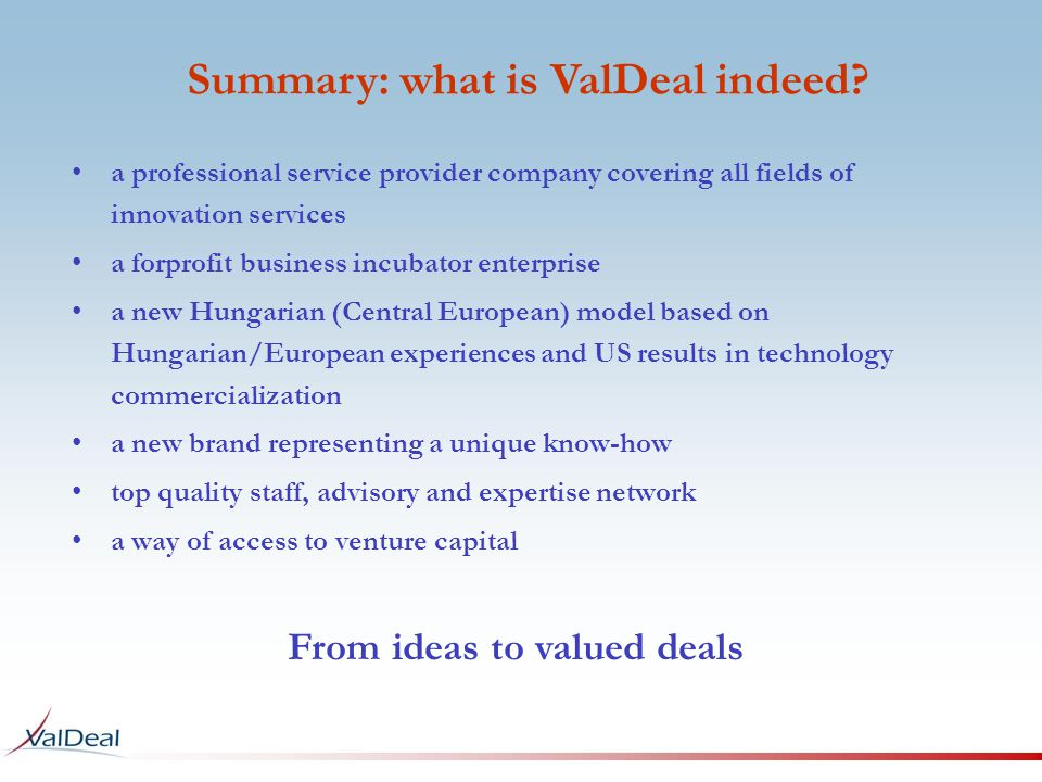 a professional service provider company covering all fields of innovation services a forprofit business incubator enterprise a new Hungarian (Central European) model based on Hungarian/European experiences and US results in technology commercialization a new brand representing a unique know-how top quality staff, advisory and expertise network a way of access to venture capital Summary: what is ValDeal indeed.