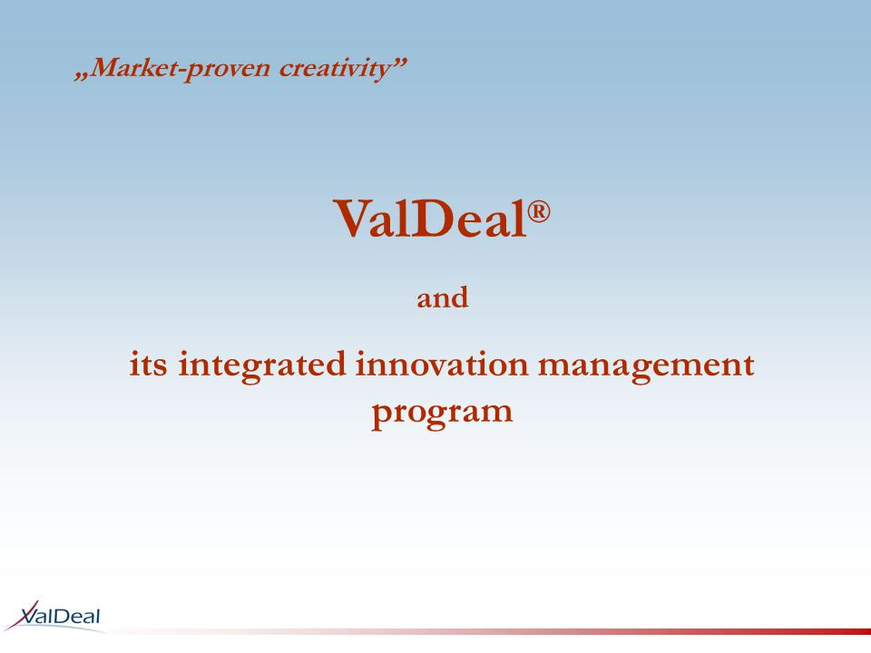 Market-proven creativity ValDeal ® and its integrated innovation management program