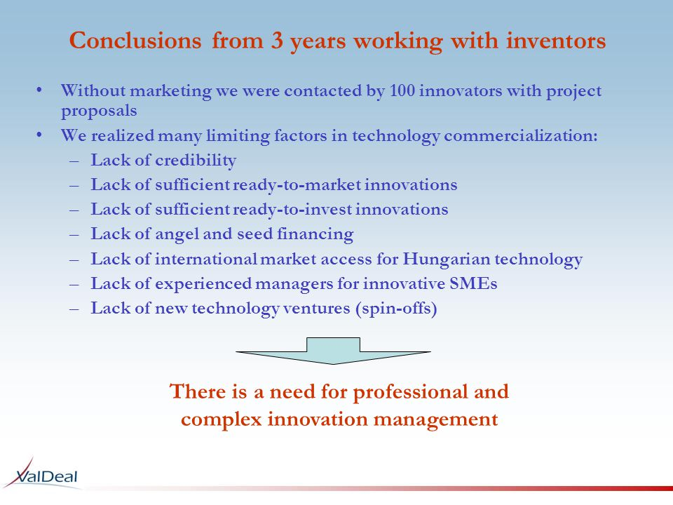 Conclusions from 3 years working with inventors Without marketing we were contacted by 100 innovators with project proposals We realized many limiting factors in technology commercialization: –Lack of credibility –Lack of sufficient ready-to-market innovations –Lack of sufficient ready-to-invest innovations –Lack of angel and seed financing –Lack of international market access for Hungarian technology –Lack of experienced managers for innovative SMEs –Lack of new technology ventures (spin-offs) There is a need for professional and complex innovation management