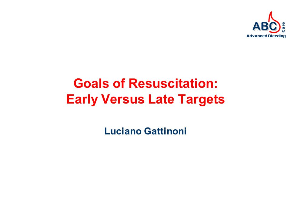 ABC Advanced Bleeding Care Goals of Resuscitation: Early Versus Late Targets Luciano Gattinoni