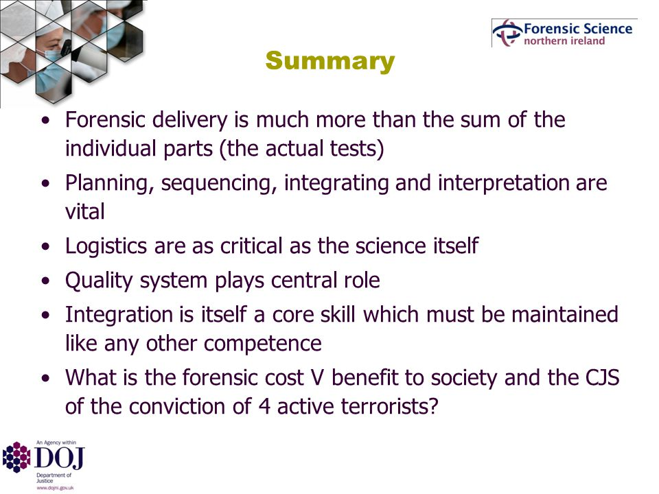 Summary Forensic delivery is much more than the sum of the individual parts (the actual tests) Planning, sequencing, integrating and interpretation are vital Logistics are as critical as the science itself Quality system plays central role Integration is itself a core skill which must be maintained like any other competence What is the forensic cost V benefit to society and the CJS of the conviction of 4 active terrorists