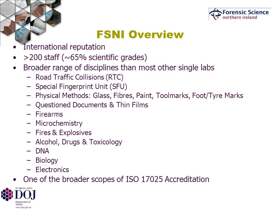 FSNI Overview International reputation >200 staff (~65% scientific grades) Broader range of disciplines than most other single labs –Road Traffic Collisions (RTC) –Special Fingerprint Unit (SFU) –Physical Methods: Glass, Fibres, Paint, Toolmarks, Foot/Tyre Marks –Questioned Documents & Thin Films –Firearms –Microchemistry –Fires & Explosives –Alcohol, Drugs & Toxicology –DNA –Biology –Electronics One of the broader scopes of ISO Accreditation