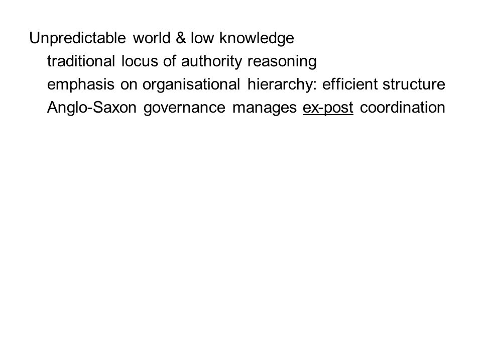 Unpredictable world & low knowledge traditional locus of authority reasoning emphasis on organisational hierarchy: efficient structure Anglo-Saxon governance manages ex-post coordination