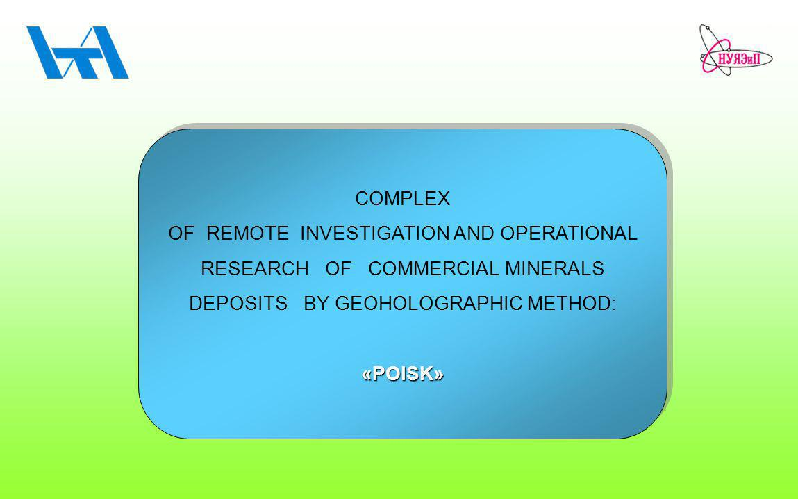COMPLEX OF REMOTE INVESTIGATION AND OPERATIONAL RESEARCH OF COMMERCIAL MINERALS DEPOSITS BY GEOHOLOGRAPHIC METHOD: «POISK» COMPLEX OF REMOTE INVESTIGATION AND OPERATIONAL RESEARCH OF COMMERCIAL MINERALS DEPOSITS BY GEOHOLOGRAPHIC METHOD: «POISK»
