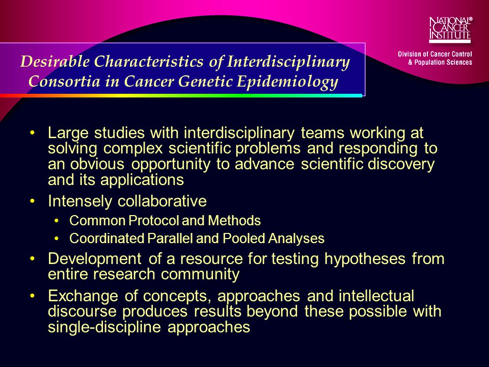 Desirable Characteristics of Interdisciplinary Consortia in Cancer Genetic Epidemiology Large studies with interdisciplinary teams working at solving complex scientific problems and responding to an obvious opportunity to advance scientific discovery and its applications Intensely collaborative Common Protocol and Methods Coordinated Parallel and Pooled Analyses Development of a resource for testing hypotheses from entire research community Exchange of concepts, approaches and intellectual discourse produces results beyond these possible with single-discipline approaches