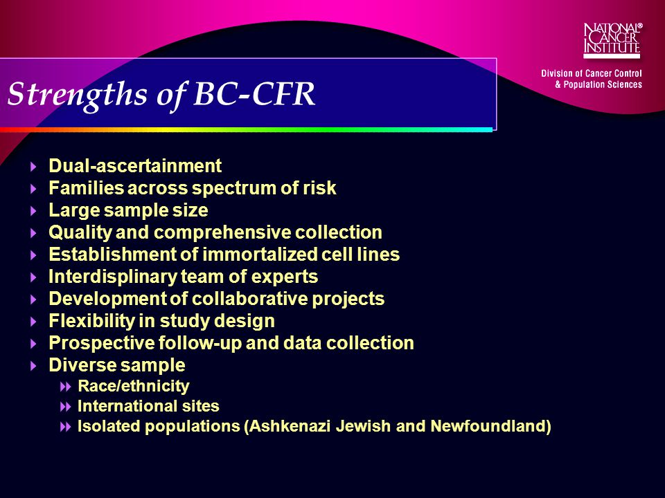 Strengths of BC-CFR Dual-ascertainment Families across spectrum of risk Large sample size Quality and comprehensive collection Establishment of immortalized cell lines Interdisplinary team of experts Development of collaborative projects Flexibility in study design Prospective follow-up and data collection Diverse sample Race/ethnicity International sites Isolated populations (Ashkenazi Jewish and Newfoundland)