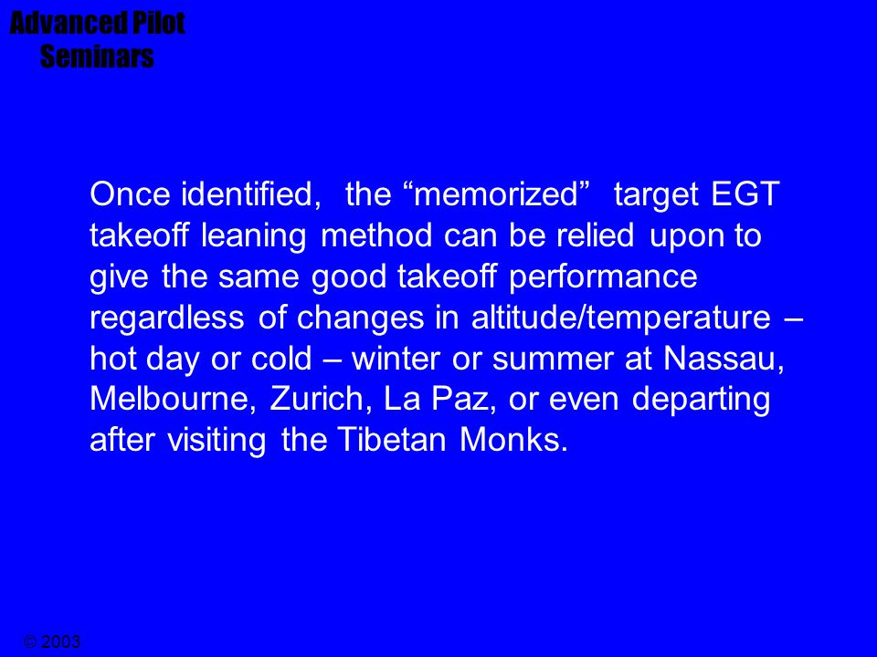 © 2003 Assuming your engine fuel flow is set correctly, make note of the EGT shortly after take-off from a sea level airport. That EGT number is the T