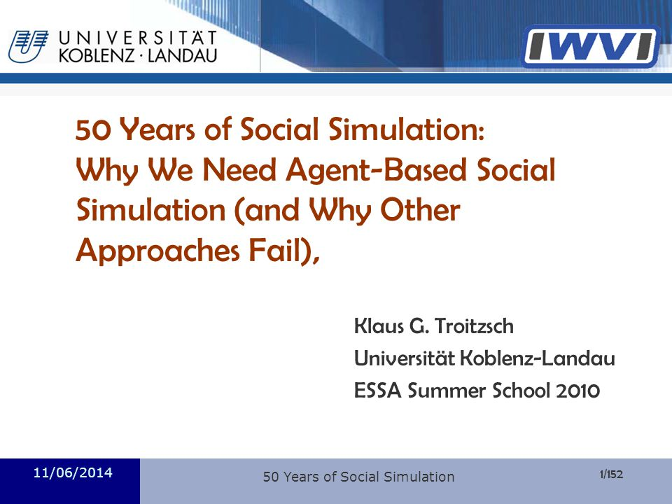 Informatik 1/152 50 Years of Social Simulation: Why We Need Agent-Based Social Simulation (and Why Other Approaches Fail), Klaus G. Troitzsch Universi