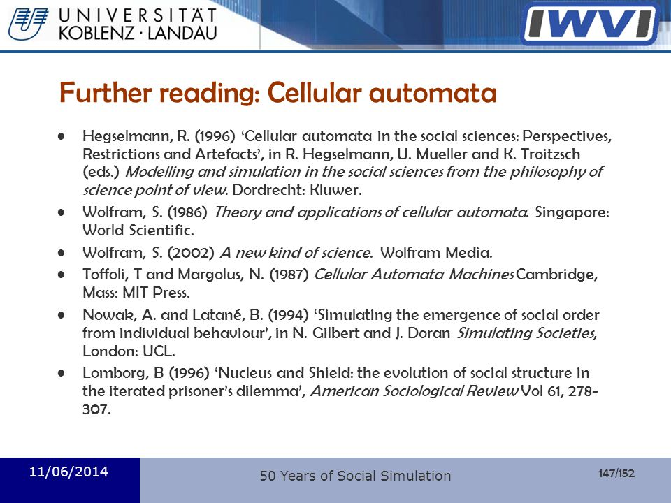 147/152 Informatik 11/06/2014 Further reading: Cellular automata Hegselmann, R. (1996) Cellular automata in the social sciences: Perspectives, Restric