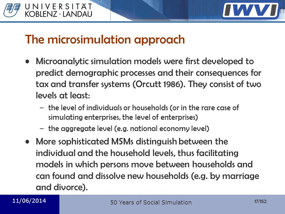 17/152 Informatik 11/06/2014 50 Years of Social Simulation The microsimulation approach Microanalytic simulation models were first developed to predic