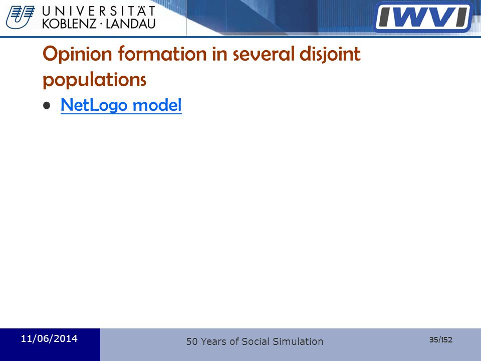 35/152 Informatik Opinion formation in several disjoint populations NetLogo model 11/06/2014 50 Years of Social Simulation