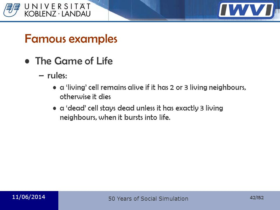 42/152 Informatik 11/06/2014 Famous examples The Game of Life –rules: a living cell remains alive if it has 2 or 3 living neighbours, otherwise it die