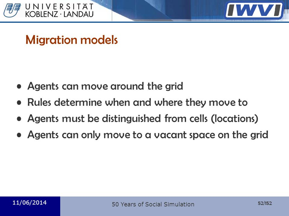 52/152 Informatik 11/06/2014 Migration models Agents can move around the grid Rules determine when and where they move to Agents must be distinguished