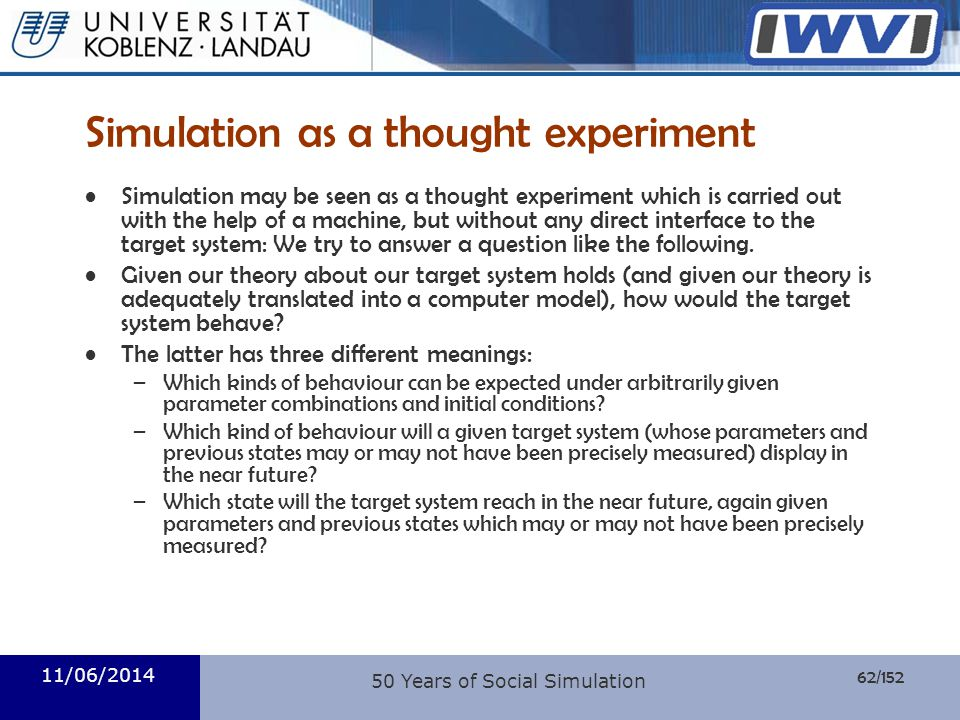62/152 Informatik Simulation as a thought experiment Simulation may be seen as a thought experiment which is carried out with the help of a machine, b