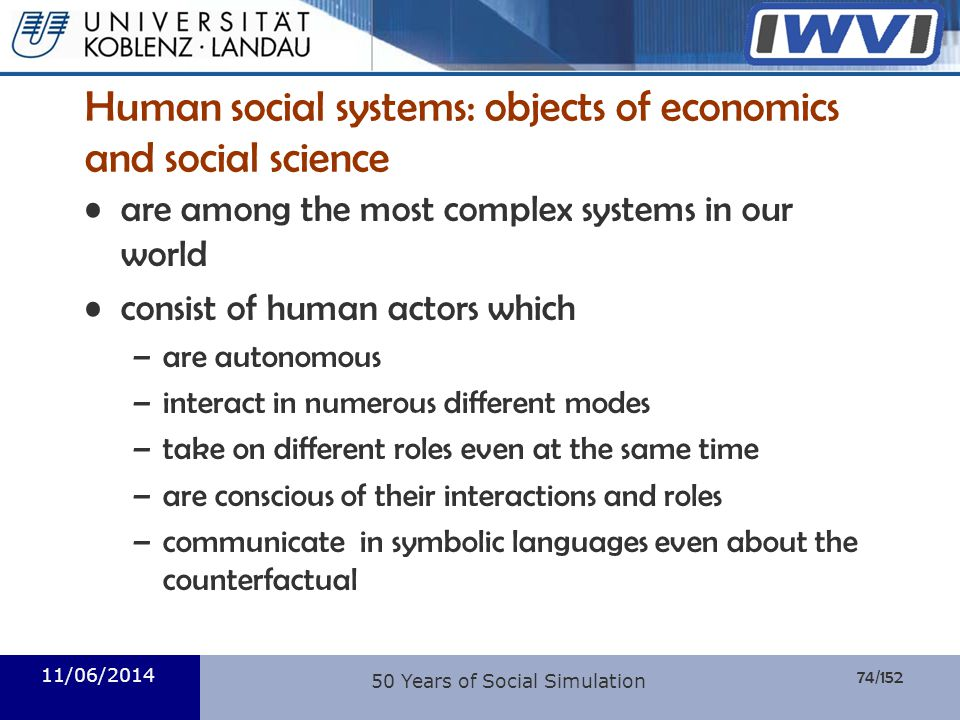 74/152 Informatik Human social systems: objects of economics and social science are among the most complex systems in our world consist of human actor