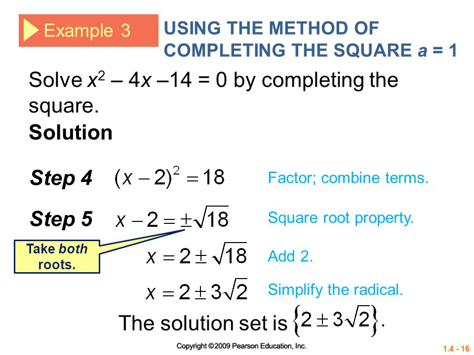 1.4 - 16 Example 3 USING THE METHOD OF COMPLETING THE SQUARE a = 1 Solve x 2 – 4x –14 = 0 by completing the square. Solution Step 4 Factor; combine te