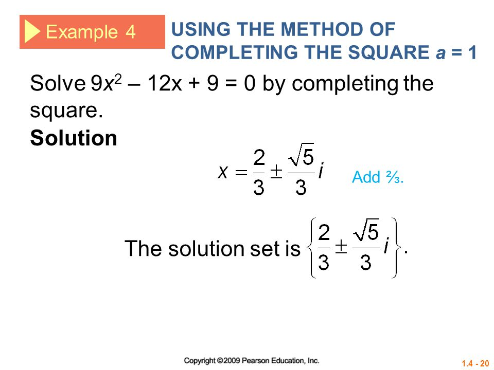 1.4 - 20 Example 4 USING THE METHOD OF COMPLETING THE SQUARE a = 1 The solution set is Solution Add. Solve 9x 2 – 12x + 9 = 0 by completing the square