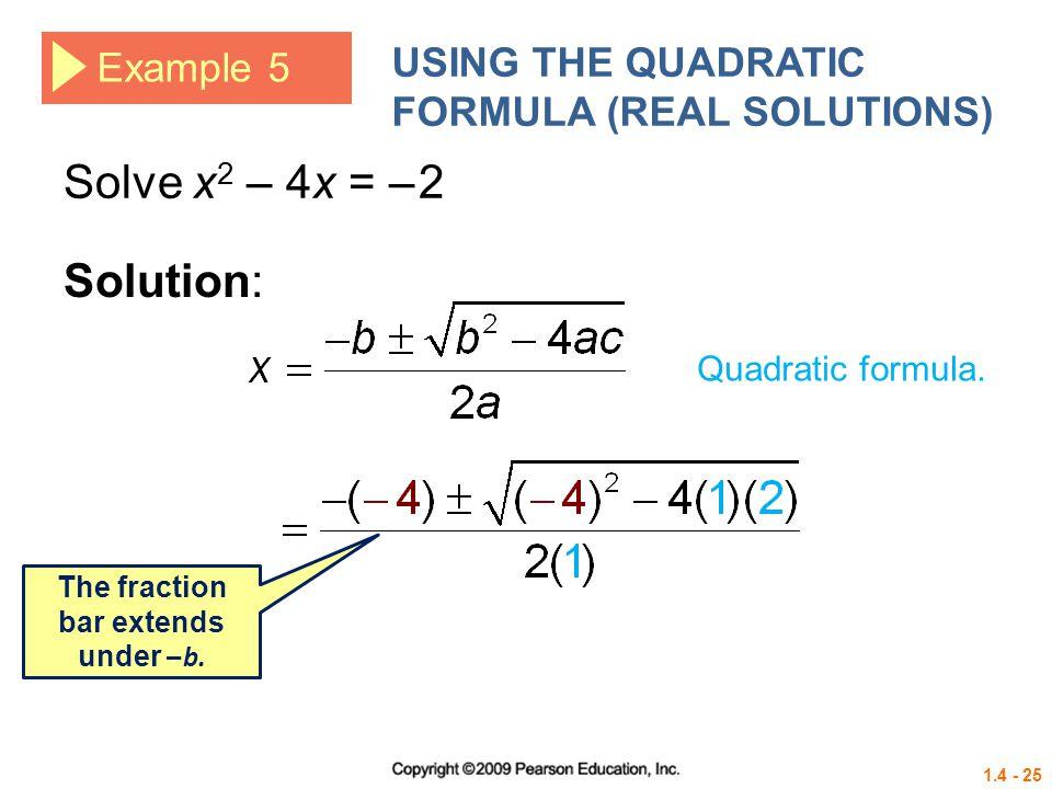 1.4 - 25 Example 5 USING THE QUADRATIC FORMULA (REAL SOLUTIONS) Solve x 2 – 4x = – 2 Solution: Quadratic formula. The fraction bar extends under – b.