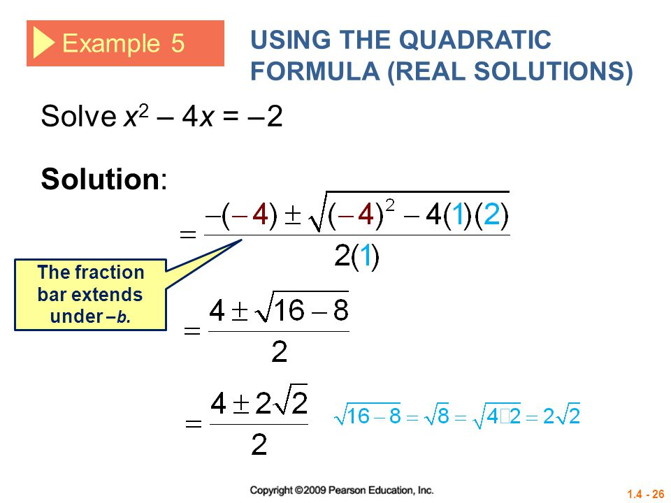 1.4 - 26 Example 5 USING THE QUADRATIC FORMULA (REAL SOLUTIONS) Solve x 2 – 4x = – 2 Solution: The fraction bar extends under – b.