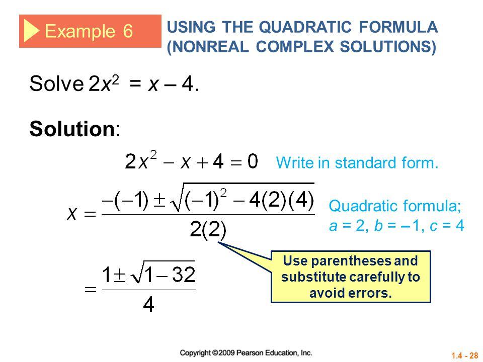 1.4 - 28 Example 6 USING THE QUADRATIC FORMULA (NONREAL COMPLEX SOLUTIONS) Solve 2x 2 = x – 4. Solution: Write in standard form. Quadratic formula; a