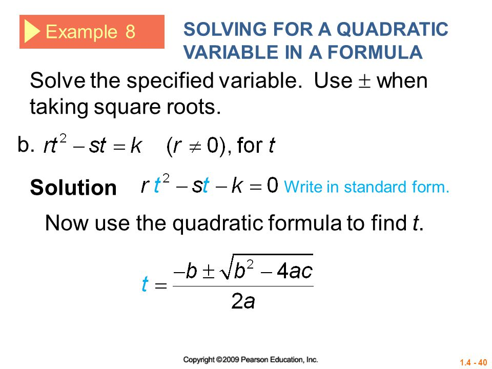 1.4 - 40 Example 8 SOLVING FOR A QUADRATIC VARIABLE IN A FORMULA Solve the specified variable. Use when taking square roots. Solution b. Write in stan