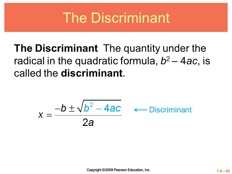 1.4 - 43 The Discriminant The Discriminant The quantity under the radical in the quadratic formula, b 2 – 4ac, is called the discriminant. Discriminan