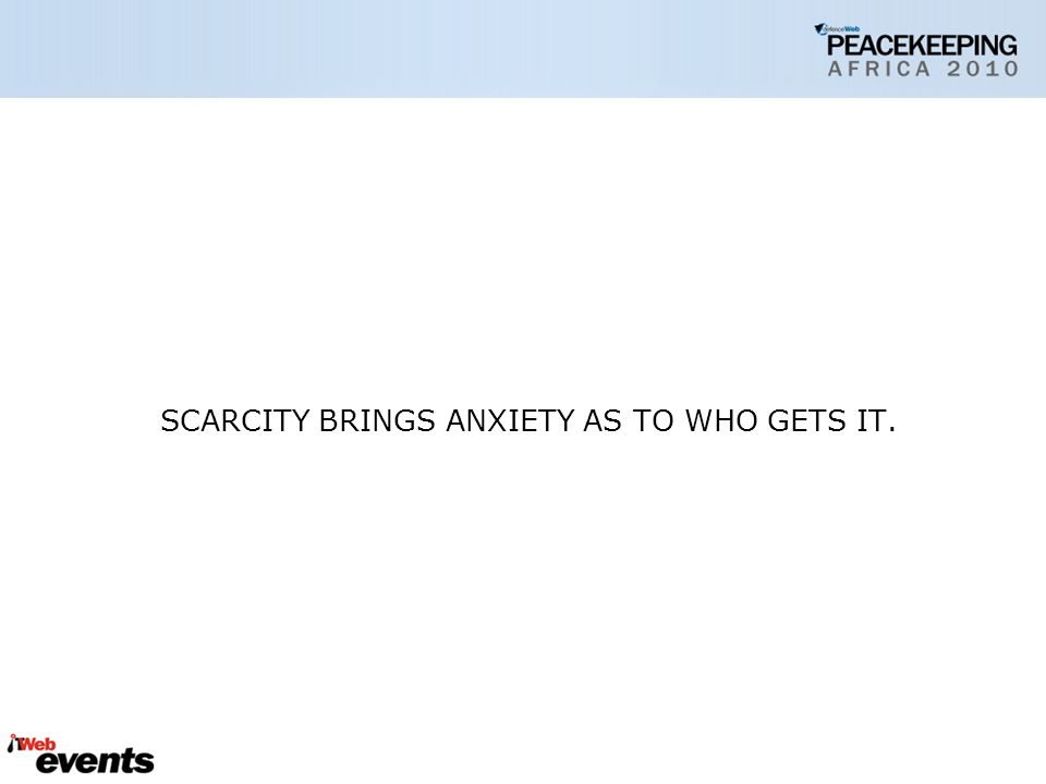 SCARCITY BRINGS ANXIETY AS TO WHO GETS IT.