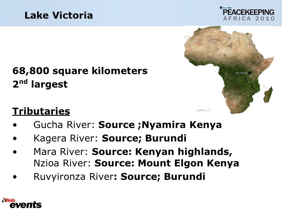 Lake Victoria 68,800 square kilometers 2 nd largest Tributaries Gucha River: Source ;Nyamira Kenya Kagera River: Source; Burundi Mara River: Source: Kenyan highlands, Nzioa River: Source: Mount Elgon Kenya Ruvyironza River: Source; Burundi
