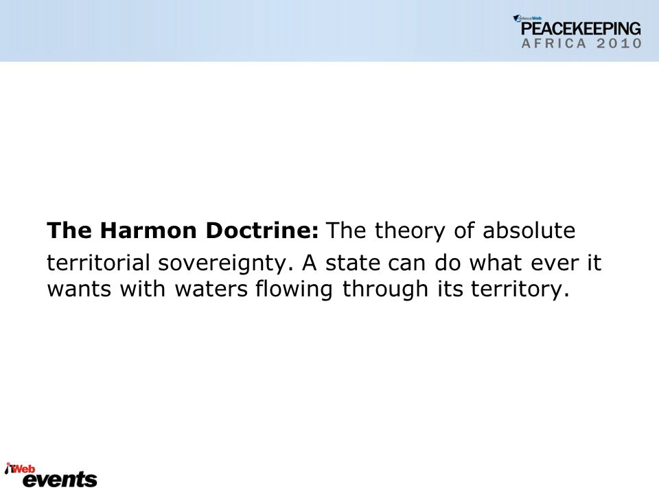 The Harmon Doctrine: The theory of absolute territorial sovereignty.