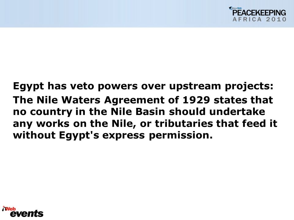 Egypt has veto powers over upstream projects: The Nile Waters Agreement of 1929 states that no country in the Nile Basin should undertake any works on the Nile, or tributaries that feed it without Egypt s express permission.