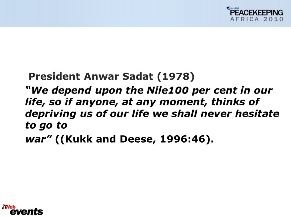 President Anwar Sadat (1978) We depend upon the Nile100 per cent in our life, so if anyone, at any moment, thinks of depriving us of our life we shall never hesitate to go to war ((Kukk and Deese, 1996:46).