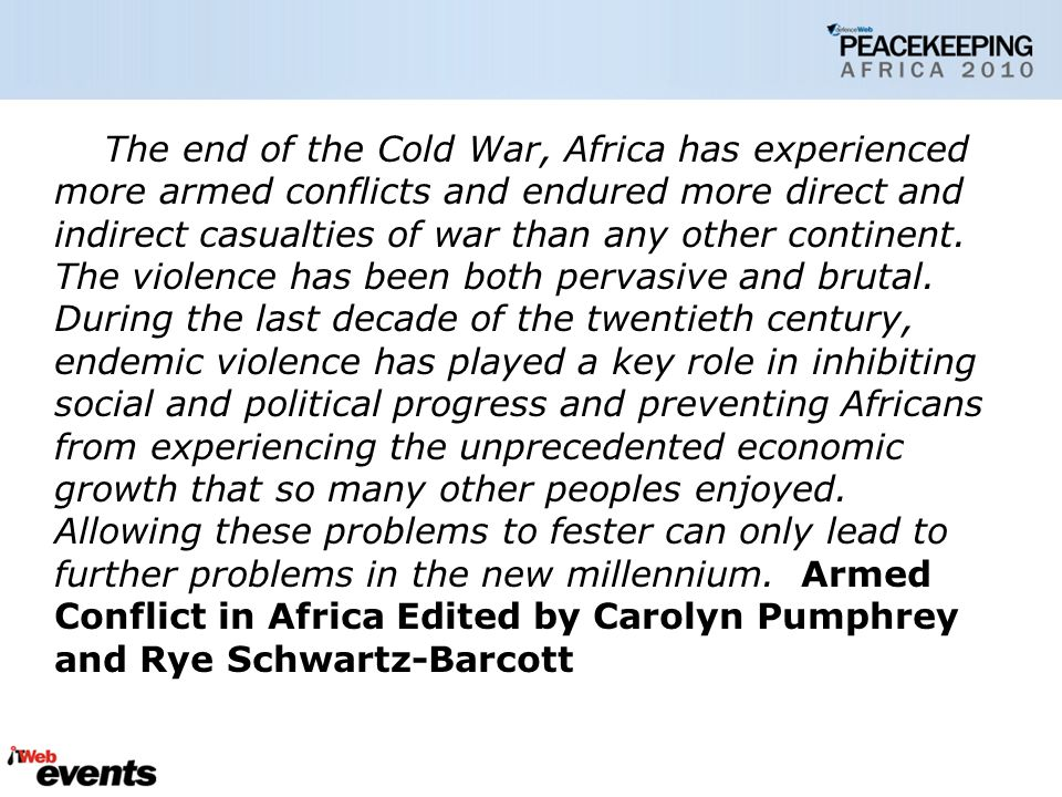 The end of the Cold War, Africa has experienced more armed conflicts and endured more direct and indirect casualties of war than any other continent.