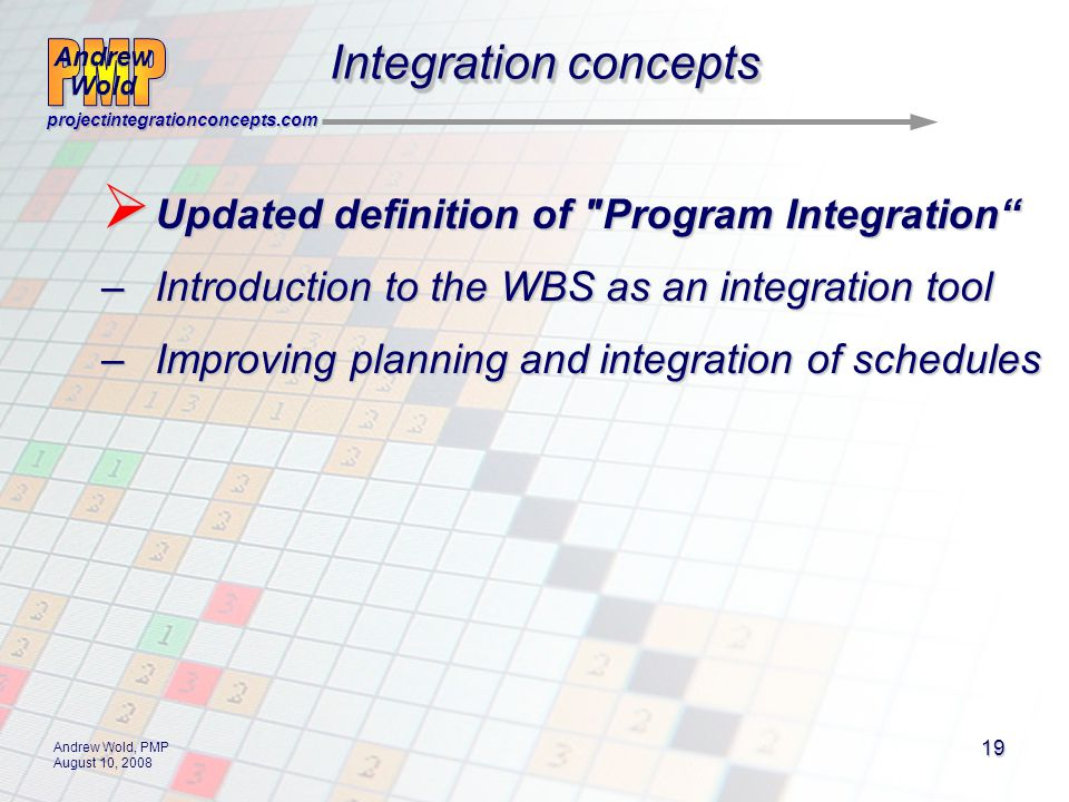 Andrew Wold Andrew Wold projectintegrationconcepts.com Andrew Wold, PMP August 10, 2008 19 Updated definition of Program Integration Updated definition of Program Integration –Introduction to the WBS as an integration tool –Improving planning and integration of schedules Integration concepts