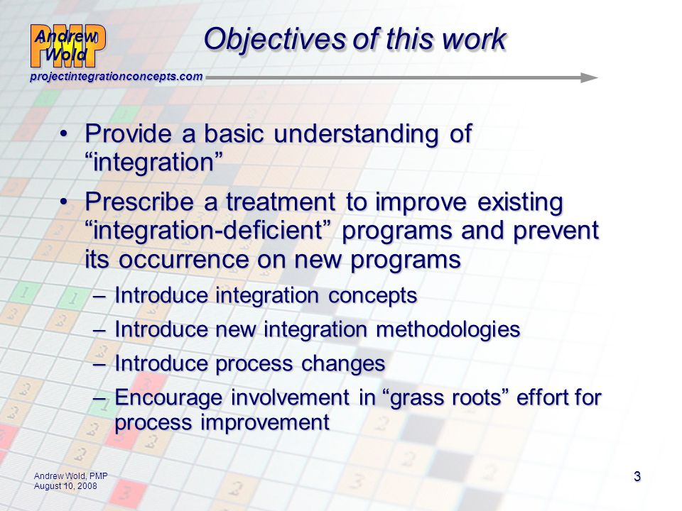 Andrew Wold Andrew Wold projectintegrationconcepts.com Andrew Wold, PMP August 10, 2008 3 Objectives of this work Provide a basic understanding of integrationProvide a basic understanding of integration Prescribe a treatment to improve existing integration-deficient programs and prevent its occurrence on new programsPrescribe a treatment to improve existing integration-deficient programs and prevent its occurrence on new programs –Introduce integration concepts –Introduce new integration methodologies –Introduce process changes –Encourage involvement in grass roots effort for process improvement