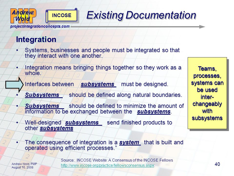 Andrew Wold Andrew Wold projectintegrationconcepts.com Andrew Wold, PMP August 10, 2008 40 Existing Documentation Source: INCOSE Website: A Consensus of the INCOSE Fellows http://www.incose.org/practice/fellowsconsensus.aspxhttp://www.incose.org/practice/fellowsconsensus.aspx: Integration Systems, businesses and people must be integrated so that they interact with one another.Systems, businesses and people must be integrated so that they interact with one another.