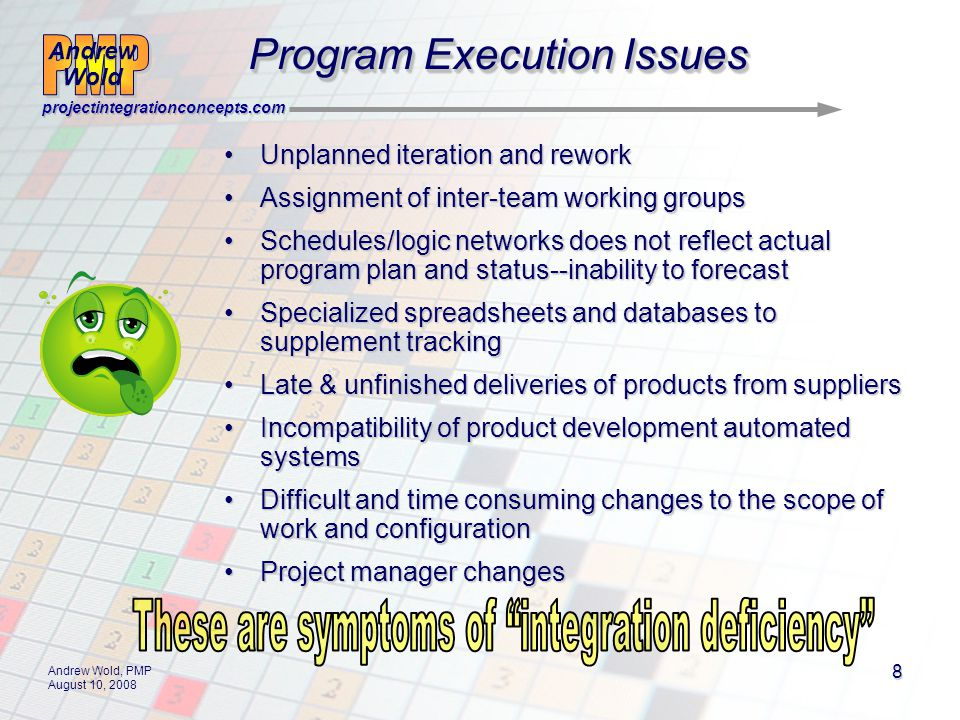 Andrew Wold Andrew Wold projectintegrationconcepts.com Andrew Wold, PMP August 10, 2008 9 Program Execution Issues Program Integration DeficiencyProgram Integration Deficiency –A chronic condition that results in delays and cost-overruns during execution that goes undiagnosed until too late to recover.