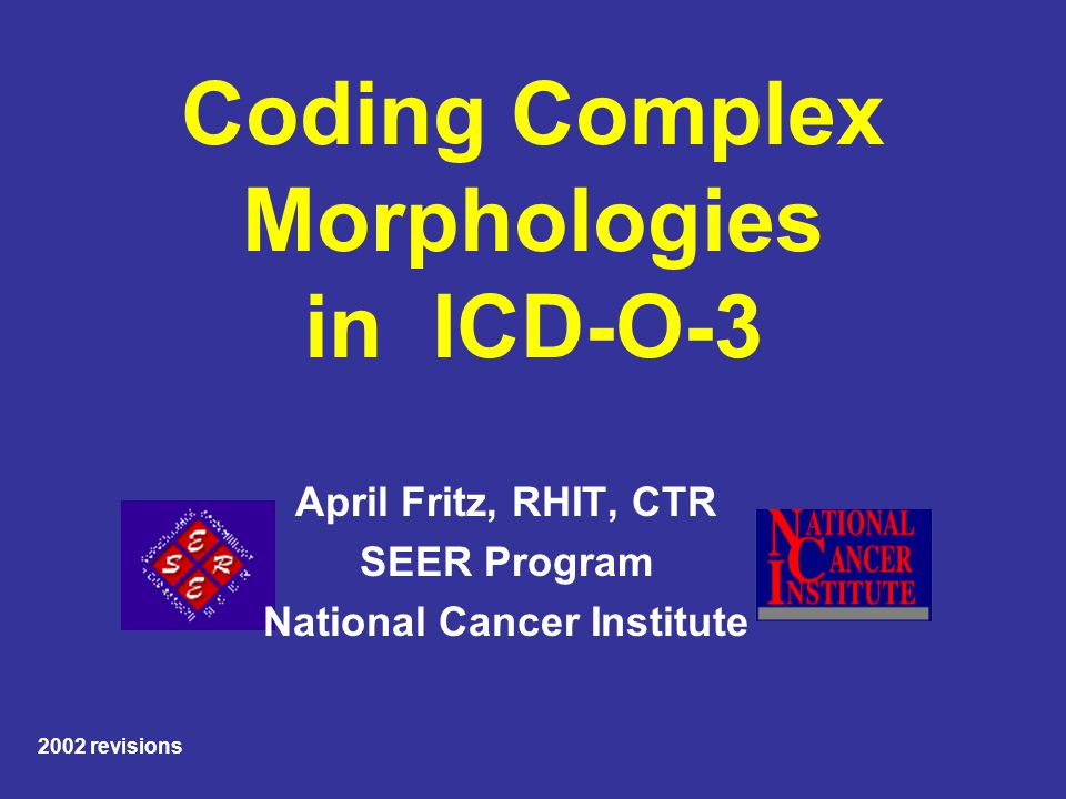 Coding Complex Morphologies in ICD-O-3 April Fritz, RHIT, CTR SEER Program National Cancer Institute 2002 revisions